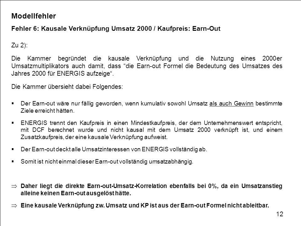 Modellfehler Fehler 6: Kausale Verknüpfung Umsatz 2000 / Kaufpreis: Earn-Out Zu 2): Die Kammer begründet die kausale Verknüpfung und die Nutzung eines 2000er Umsatzmultiplikators auch damit, dass die Earn-out Formel die Bedeutung des Umsatzes des Jahres 2000 für ENERGIS aufzeige.