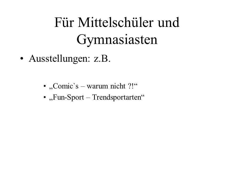 Für Mittelschüler und Gymnasiasten Ausstellungen: z.B. Comic`s – warum nicht ?! Fun-Sport – Trendsportarten