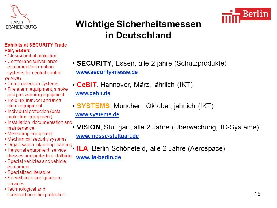 15 Wichtige Sicherheitsmessen in Deutschland SECURITY, Essen, alle 2 jahre (Schutzprodukte) www.security-messe.de CeBIT, Hannover, März, jährlich (IKT) www.cebit.de SYSTEMS, München, Oktober, jährlich (IKT) www.systems.de VISION, Stuttgart, alle 2 Jahre (Überwachung, ID-Systeme) www.messe-stuttgart.de ILA, Berlin-Schönefeld, alle 2 Jahre (Aerospace) www.ila-berlin.de Exhibits at SECURITY Trade Fair, Essen: Close-combat protection Control and surveillance equipment/information systems for central control services Crime detection systems Fire alarm equipment, smoke and gas warning equipment Hold up, intruder and theft alarm equipment Individual protection (data protection equipment) Installation, documentation and maintenance Measuring equipment Mechanical security systems Organisation, planning, training Personal equipment, service dresses and protective clothing Special vehicles and vehicle equipment Specialized literature Surveillance and guarding services Technological and constructional fire protection