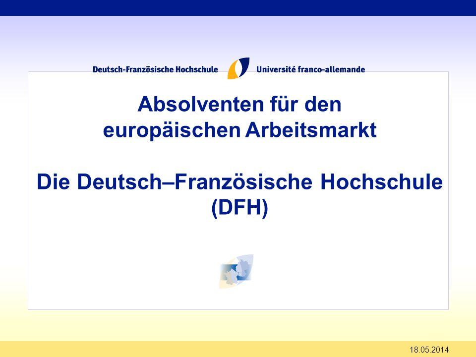 18.05.2014 Absolventen für den europäischen Arbeitsmarkt Die Deutsch–Französische Hochschule (DFH)