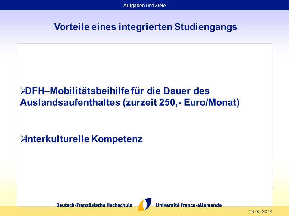 18.05.2014 Vorteile eines integrierten Studiengangs DFH–Mobilitätsbeihilfe für die Dauer des Auslandsaufenthaltes (zurzeit 250,- Euro/Monat) Interkulturelle Kompetenz Aufgaben und Ziele