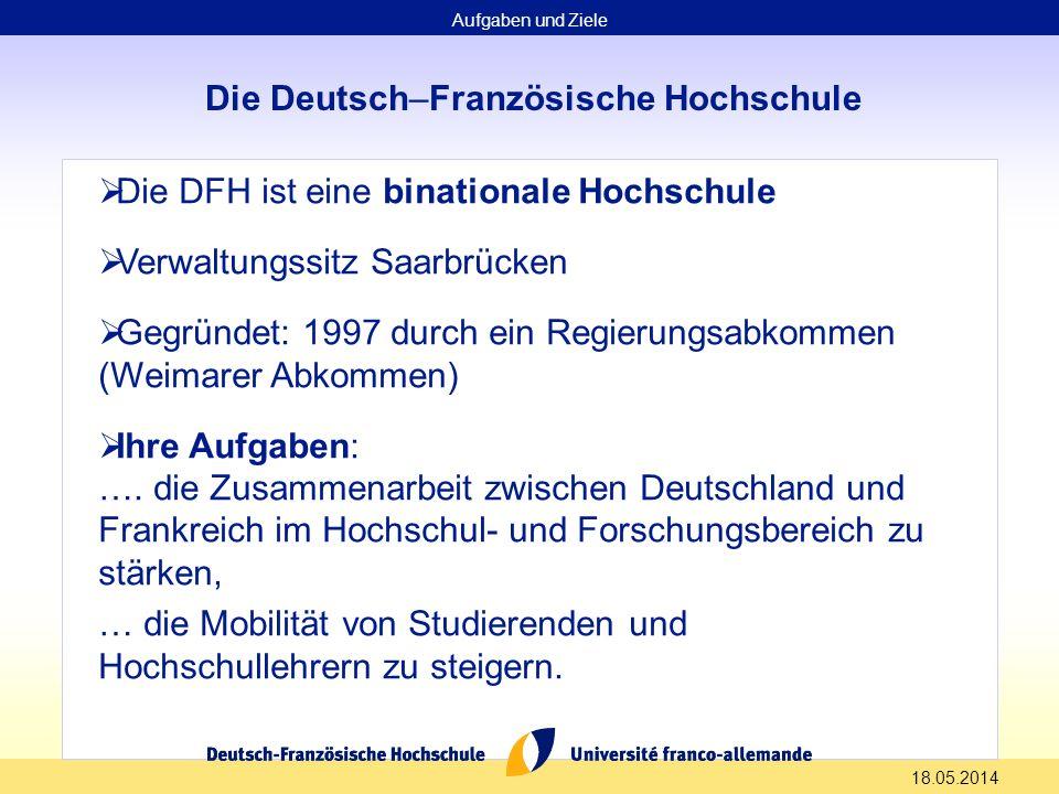 18.05.2014 Die Deutsch–Französische Hochschule Die DFH ist eine binationale Hochschule Verwaltungssitz Saarbrücken Gegründet: 1997 durch ein Regierung