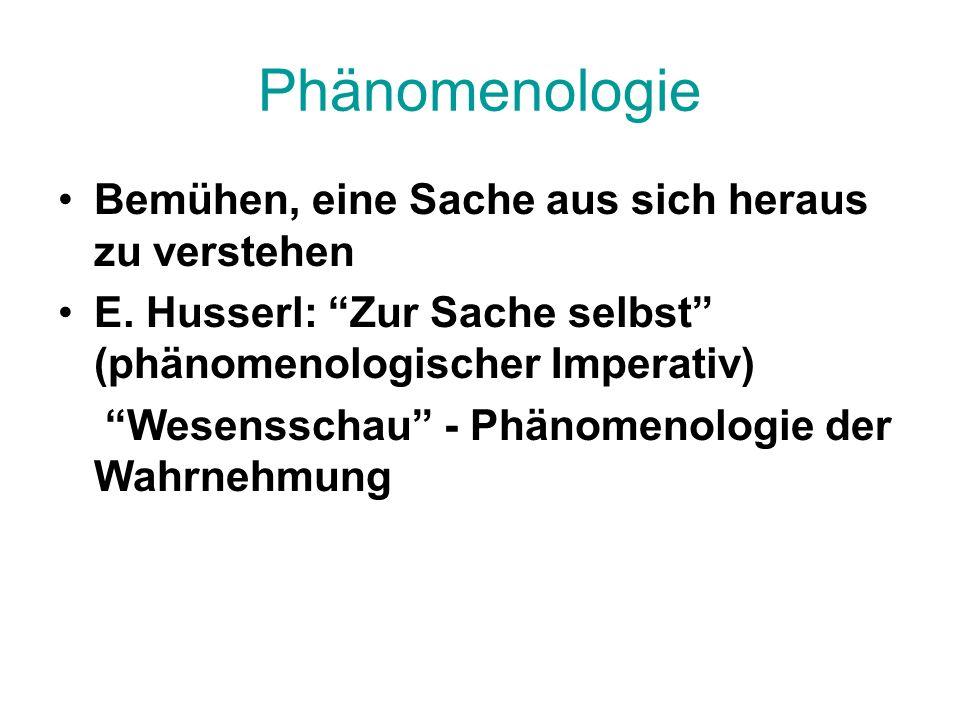 Phänomenologie Bemühen, eine Sache aus sich heraus zu verstehen E.