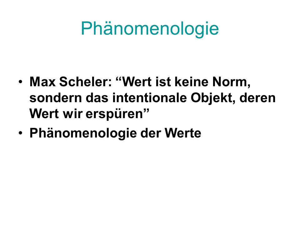 Phänomenologie Max Scheler: Wert ist keine Norm, sondern das intentionale Objekt, deren Wert wir erspüren Phänomenologie der Werte