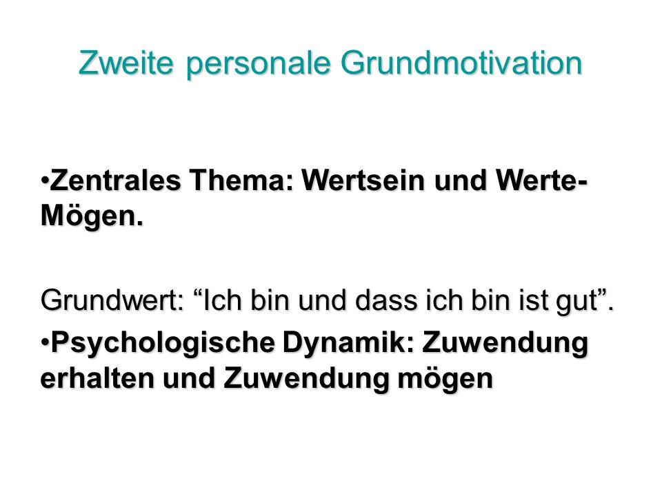 Zweite personale Grundmotivation Zentrales Thema: Wertsein und Werte- Mögen.Zentrales Thema: Wertsein und Werte- Mögen.
