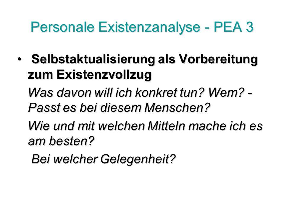 Personale Existenzanalyse - PEA 3 Selbstaktualisierung als Vorbereitung zum Existenzvollzug Selbstaktualisierung als Vorbereitung zum Existenzvollzug Was davon will ich konkret tun.
