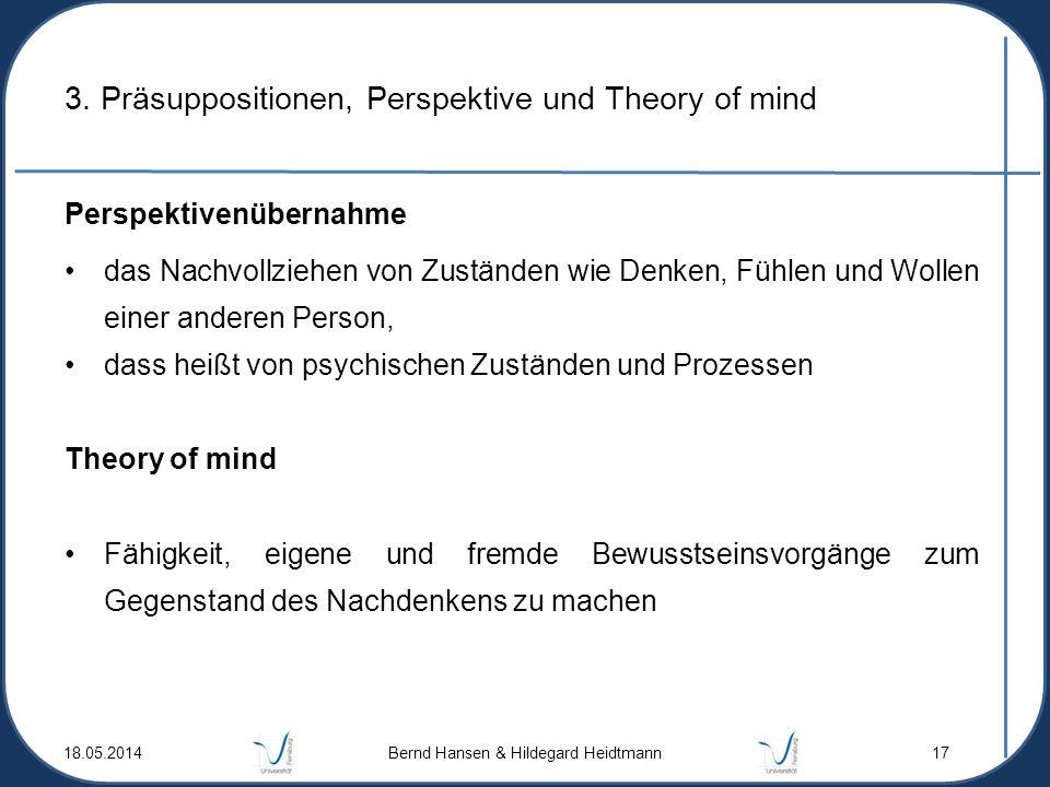 18.05.2014 Bernd Hansen & Hildegard Heidtmann 17 3. Präsuppositionen, Perspektive und Theory of mind Perspektivenübernahme das Nachvollziehen von Zust