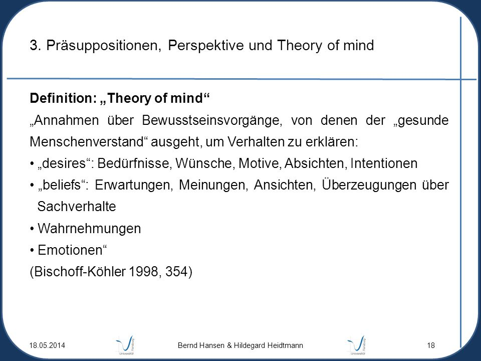 3. Präsuppositionen, Perspektive und Theory of mind Definition: Theory of mind Annahmen über Bewusstseinsvorgänge, von denen der gesunde Menschenverst