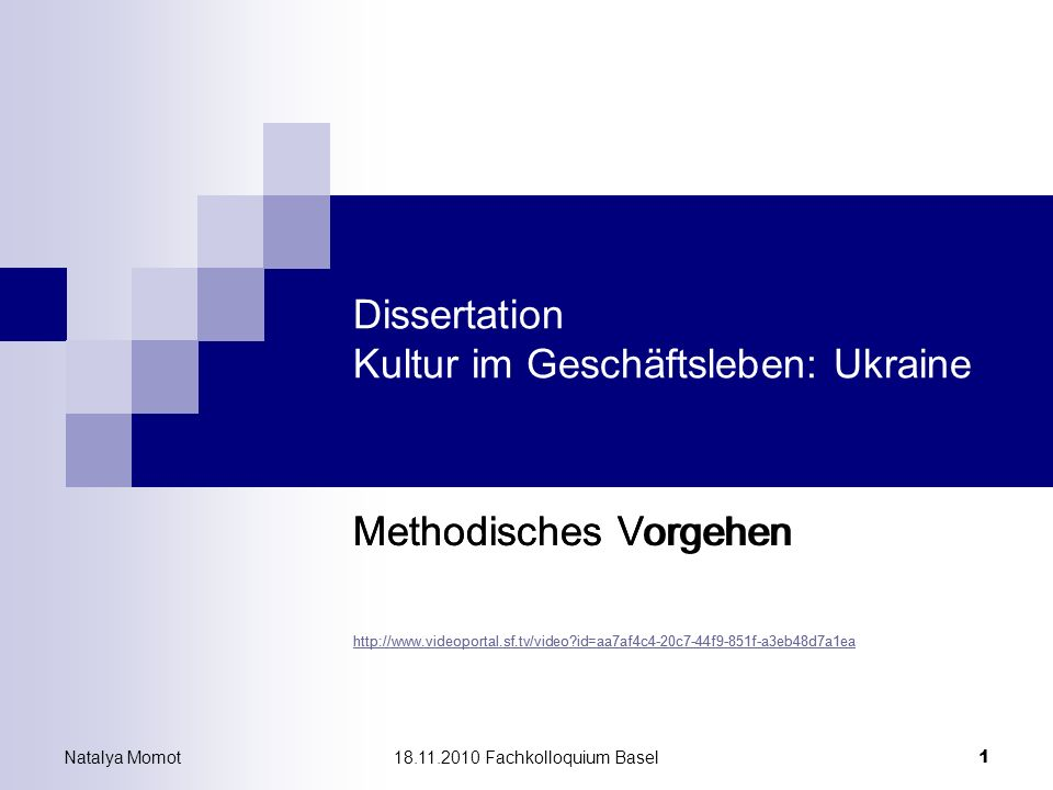 Natalya Momot18.11.2010 Fachkolloquium Basel 1 Dissertation Kultur im Geschäftsleben: Ukraine Methodisches Vorgehen http://www.videoportal.sf.tv/video?id=aa7af4c4-20c7-44f9-851f-a3eb48d7a1ea Methodisches Vorgehen http://www.videoportal.sf.tv/video?id=aa7af4c4-20c7-44f9-851f-a3eb48d7a1ea