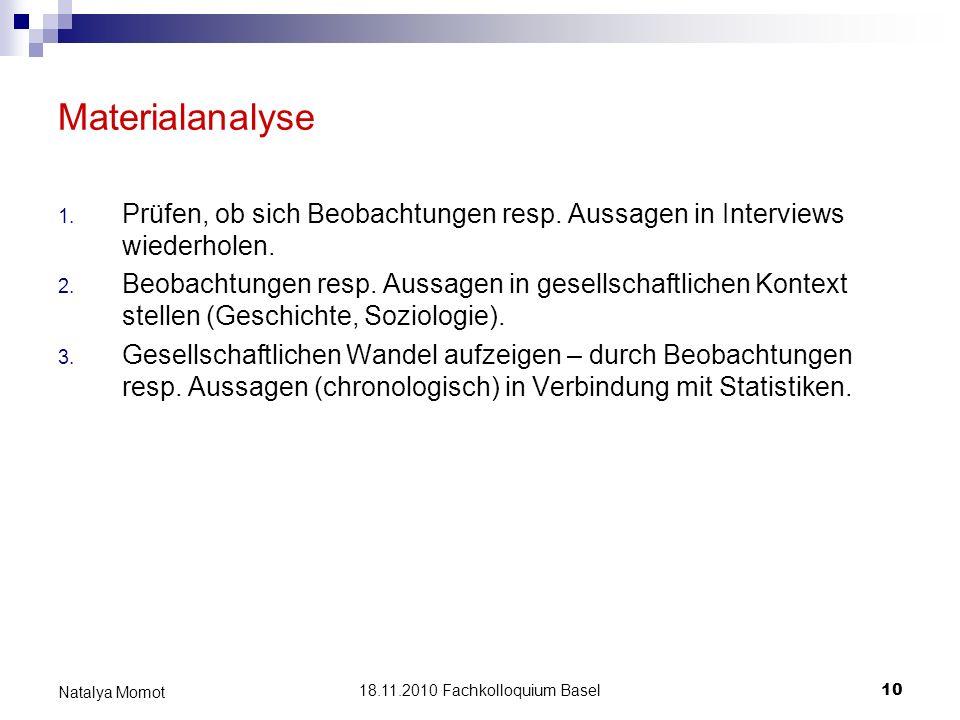 18.11.2010 Fachkolloquium Basel 10 Natalya Momot Materialanalyse 1. Prüfen, ob sich Beobachtungen resp. Aussagen in Interviews wiederholen. 2. Beobach