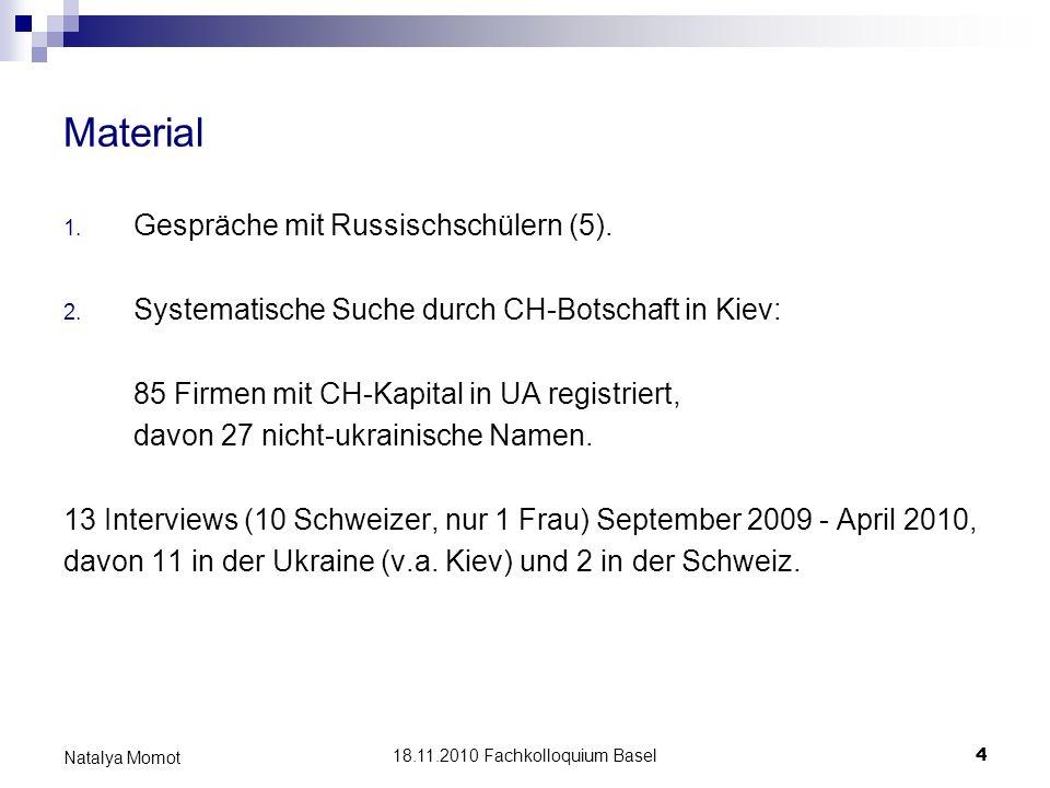 18.11.2010 Fachkolloquium Basel 5 Natalya Momot Material von Interviewpartnern a) Manager für Ausbau einer Tochtergesellschaft (3), b) selbstständige Unternehmer und Berater (7), c) in einer lokalen nicht schweizerischen Firma in der Ukraine angestellt (2), d) als Fachleute von ihrem Schweizer Arbeitgeber an Projekten in der Ukraine temporär beteiligt (1).