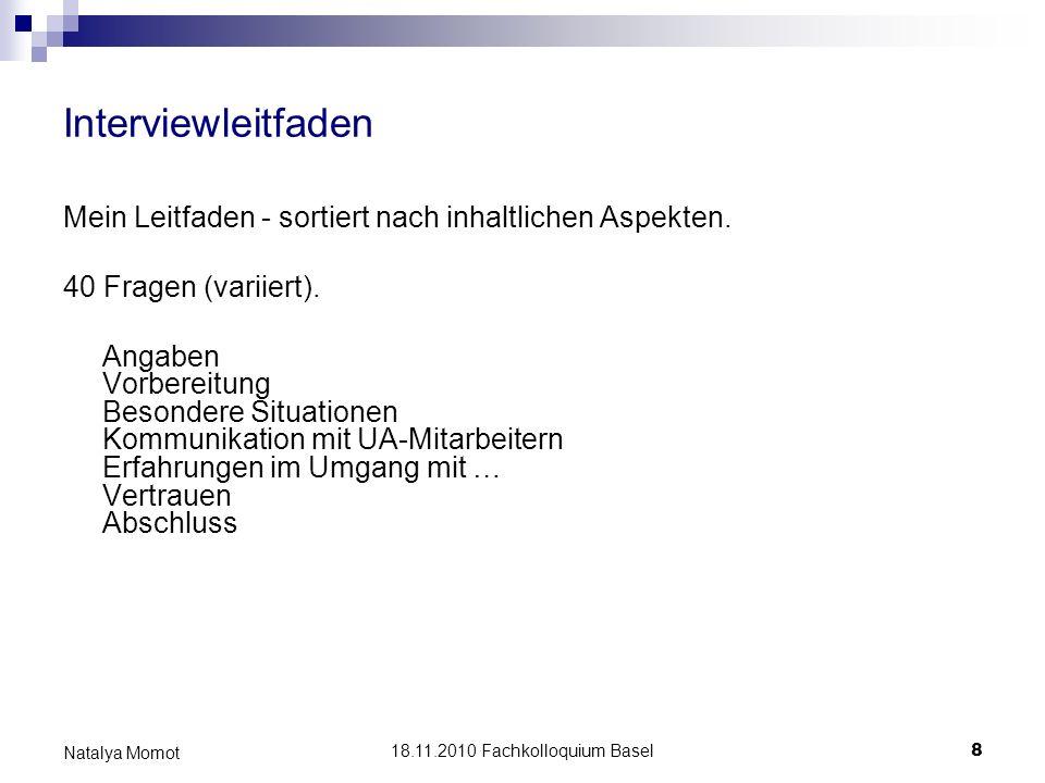 18.11.2010 Fachkolloquium Basel 8 Natalya Momot Interviewleitfaden Mein Leitfaden - sortiert nach inhaltlichen Aspekten. 40 Fragen (variiert). Angaben