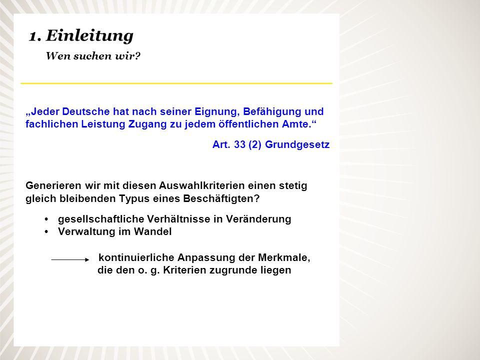 1. Einleitung Wen suchen wir? Jeder Deutsche hat nach seiner Eignung, Befähigung und fachlichen Leistung Zugang zu jedem öffentlichen Amte. Art. 33 (2