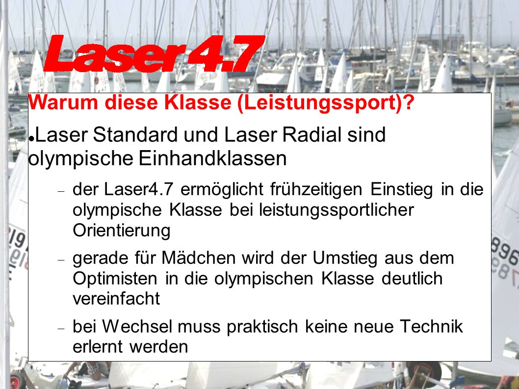 Warum diese Klasse (Leistungssport)? Laser Standard und Laser Radial sind olympische Einhandklassen der Laser4.7 ermöglicht frühzeitigen Einstieg in d