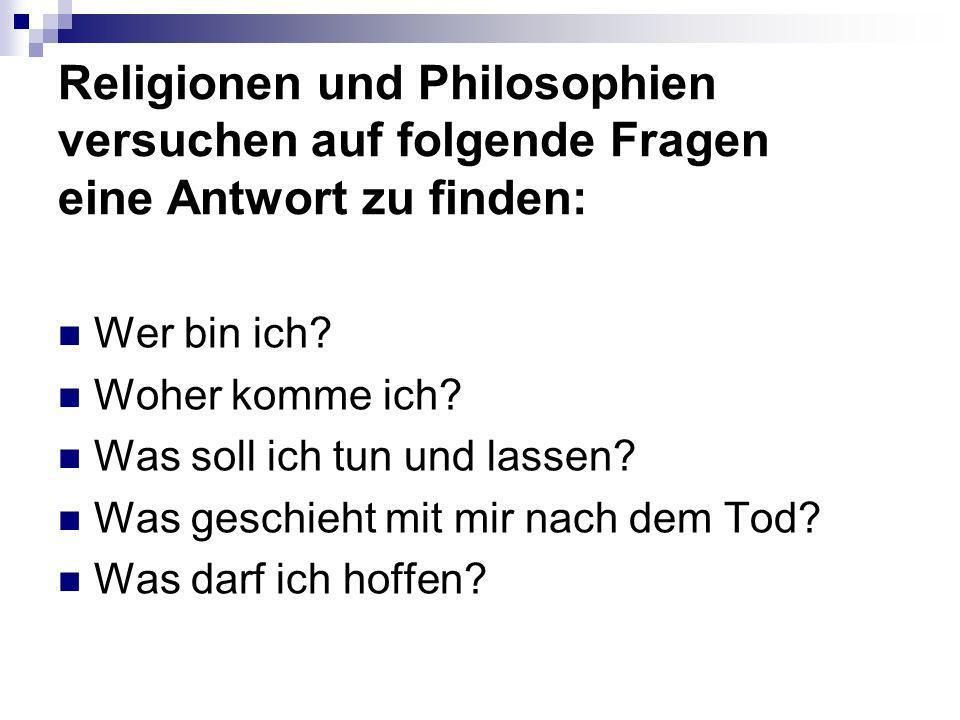 Religionen und Philosophien versuchen auf folgende Fragen eine Antwort zu finden: Wer bin ich? Woher komme ich? Was soll ich tun und lassen? Was gesch