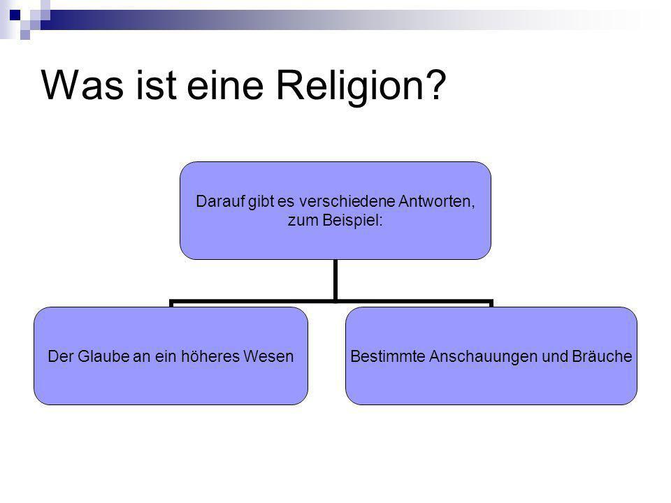 Was ist eine Religion? Darauf gibt es verschiedene Antworten, zum Beispiel: Der Glaube an ein höheres Wesen Bestimmte Anschauungen und Bräuche