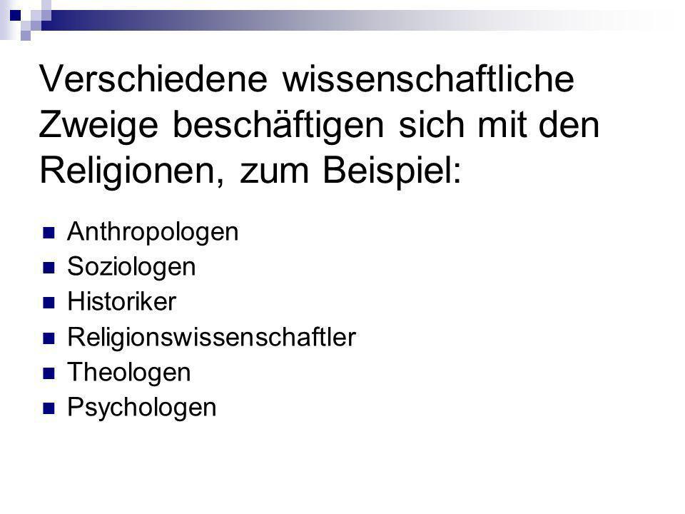 Verschiedene wissenschaftliche Zweige beschäftigen sich mit den Religionen, zum Beispiel: Anthropologen Soziologen Historiker Religionswissenschaftler