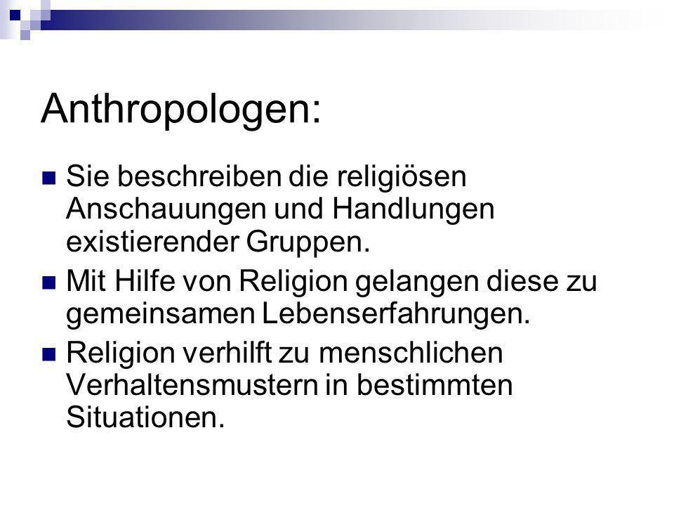 Anthropologen: Sie beschreiben die religiösen Anschauungen und Handlungen existierender Gruppen. Mit Hilfe von Religion gelangen diese zu gemeinsamen