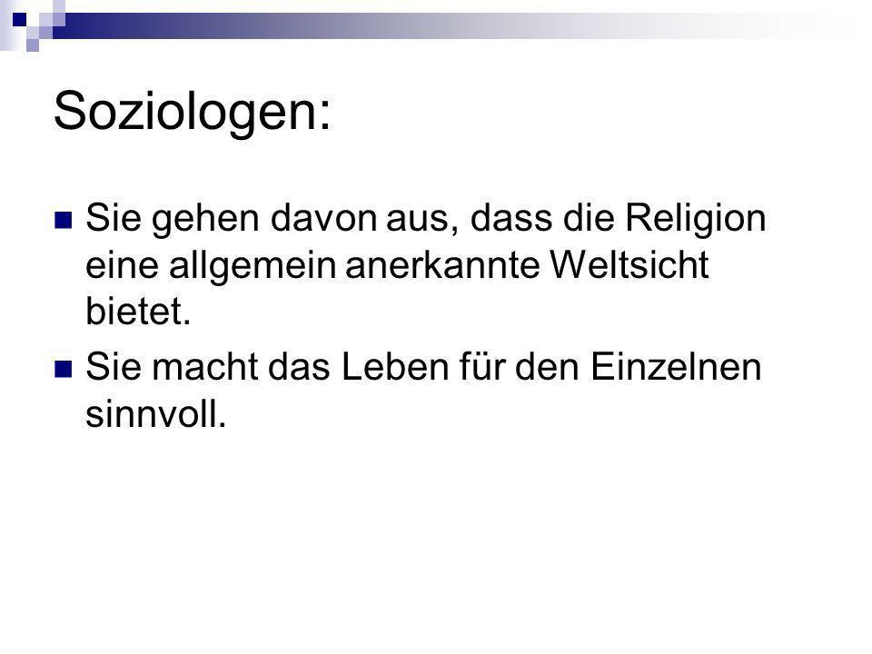 Soziologen: Sie gehen davon aus, dass die Religion eine allgemein anerkannte Weltsicht bietet. Sie macht das Leben für den Einzelnen sinnvoll.