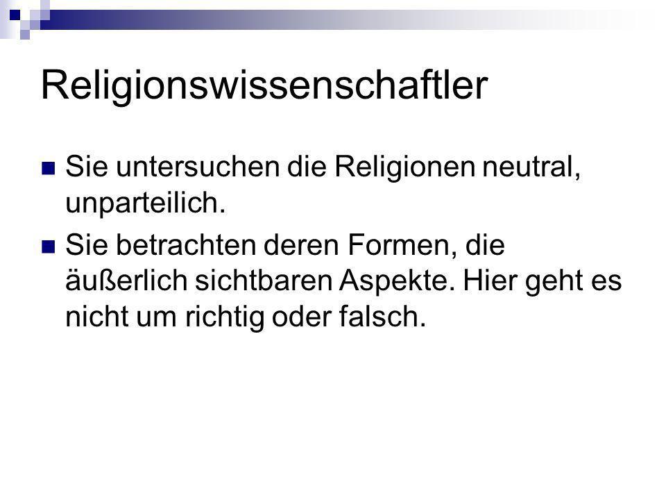 Religionswissenschaftler Sie untersuchen die Religionen neutral, unparteilich. Sie betrachten deren Formen, die äußerlich sichtbaren Aspekte. Hier geh