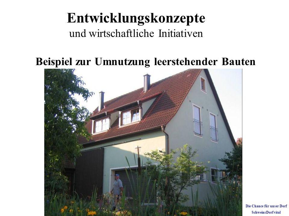Entwicklungskonzepte und wirtschaftliche Initiativen Beispiel zur Umnutzung leerstehender Bauten Die Chance für unser Dorf SchweinsDorf vital