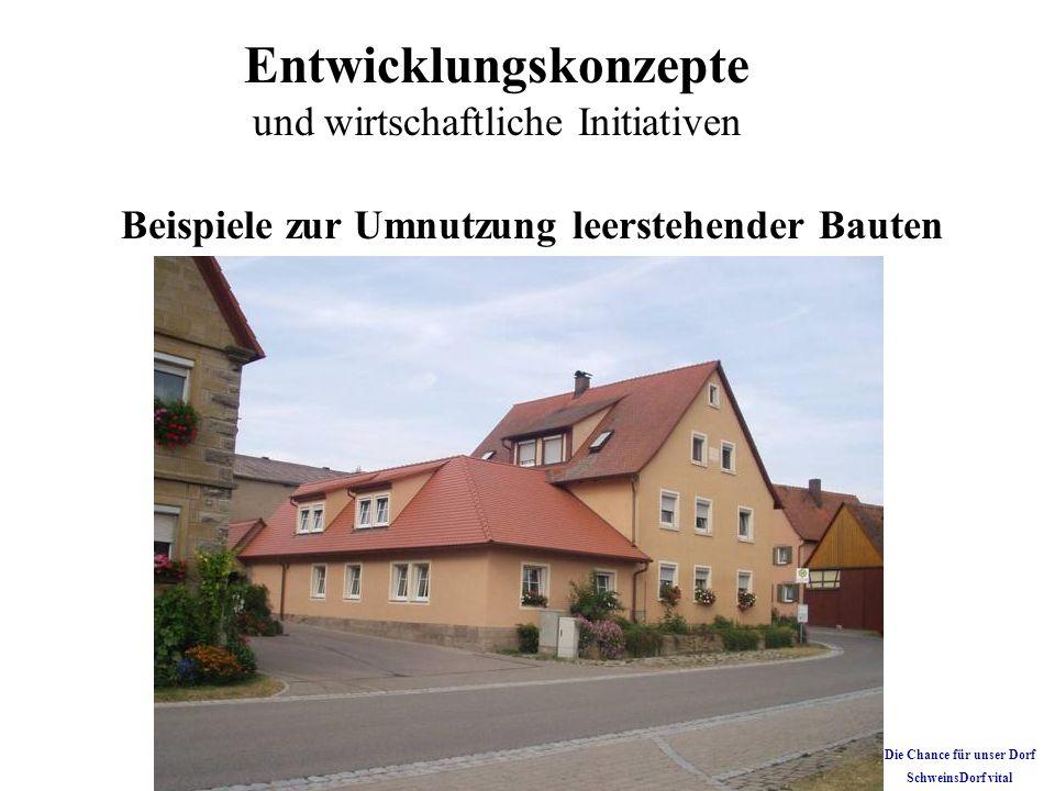 Entwicklungskonzepte und wirtschaftliche Initiativen Beispiele zur Umnutzung leerstehender Bauten Die Chance für unser Dorf SchweinsDorf vital