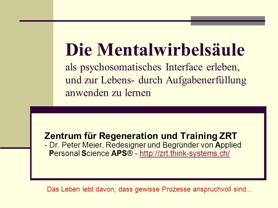 Die Mentalwirbelsäule als psychosomatisches Interface erleben, und zur Lebens- durch Aufgabenerfüllung anwenden zu lernen Zentrum für Regeneration und Training ZRT - Dr.