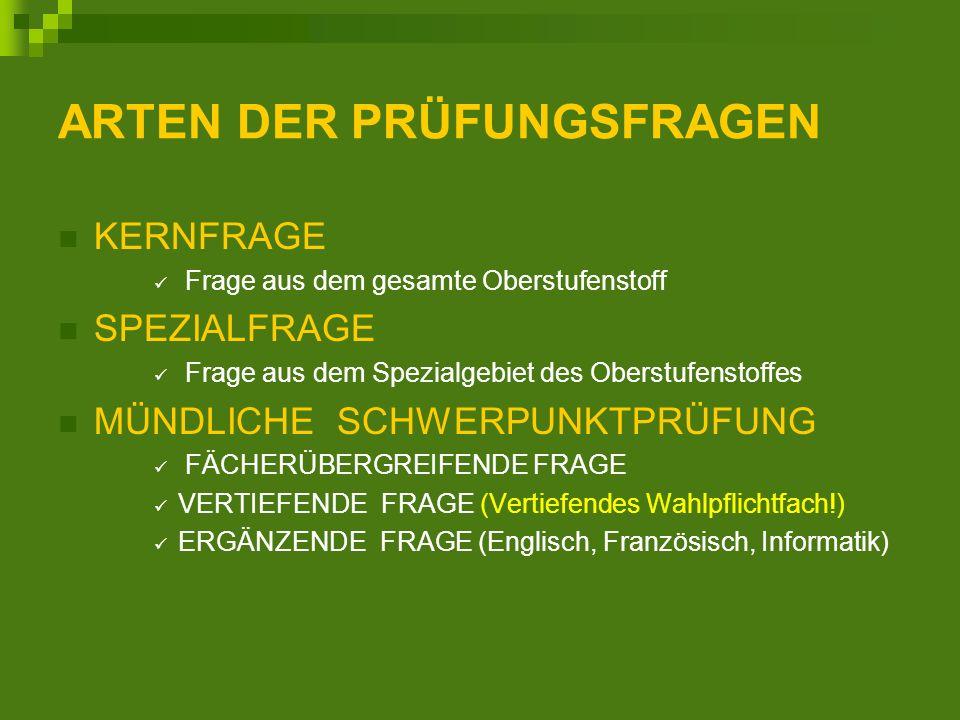 ARTEN DER PRÜFUNGSFRAGEN KERNFRAGE Frage aus dem gesamte Oberstufenstoff SPEZIALFRAGE Frage aus dem Spezialgebiet des Oberstufenstoffes MÜNDLICHE SCHWERPUNKTPRÜFUNG FÄCHERÜBERGREIFENDE FRAGE VERTIEFENDE FRAGE (Vertiefendes Wahlpflichtfach!) ERGÄNZENDE FRAGE (Englisch, Französisch, Informatik)