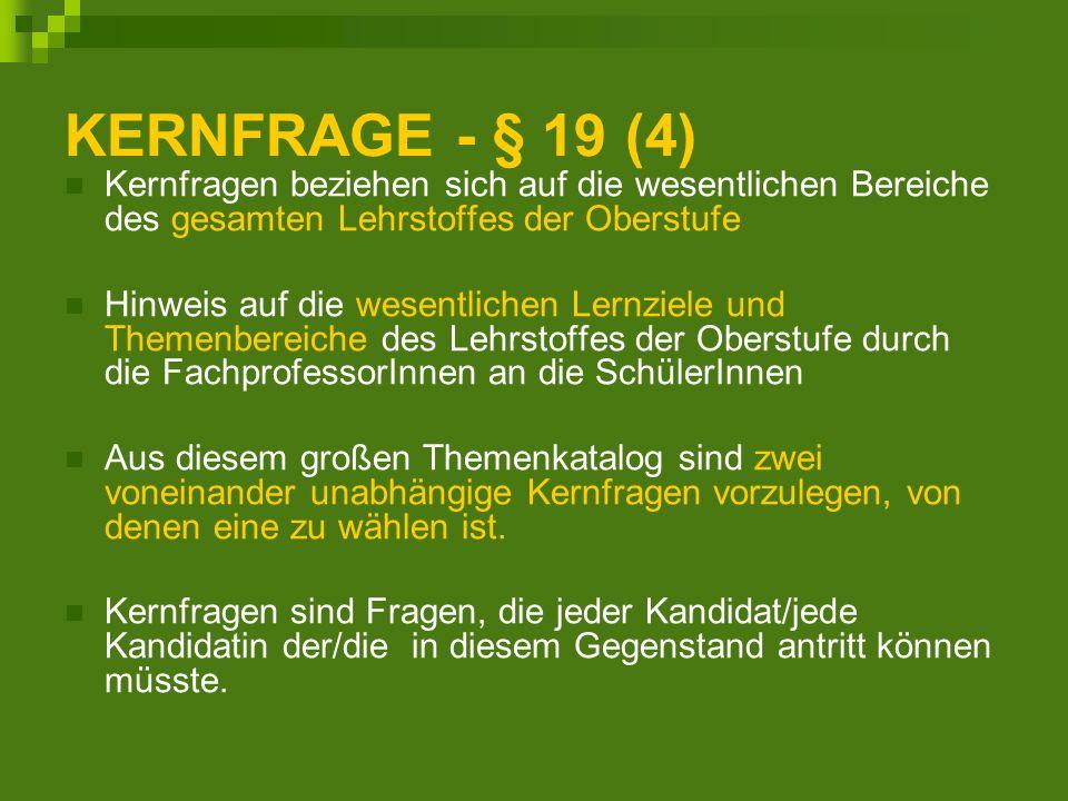 KERNFRAGE - § 19 (4) Kernfragen beziehen sich auf die wesentlichen Bereiche des gesamten Lehrstoffes der Oberstufe Hinweis auf die wesentlichen Lernziele und Themenbereiche des Lehrstoffes der Oberstufe durch die FachprofessorInnen an die SchülerInnen Aus diesem großen Themenkatalog sind zwei voneinander unabhängige Kernfragen vorzulegen, von denen eine zu wählen ist.