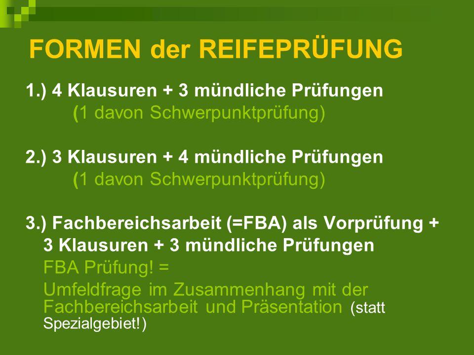 FORMEN der REIFEPRÜFUNG 1.) 4 Klausuren + 3 mündliche Prüfungen (1 davon Schwerpunktprüfung) 2.) 3 Klausuren + 4 mündliche Prüfungen (1 davon Schwerpunktprüfung) 3.) Fachbereichsarbeit (=FBA) als Vorprüfung + 3 Klausuren + 3 mündliche Prüfungen FBA Prüfung.