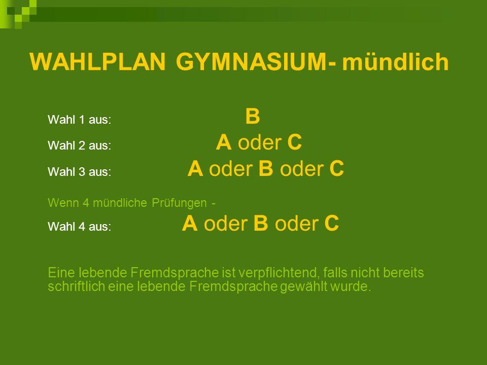 WAHLPLAN GYMNASIUM- mündlich Wahl 1 aus: B Wahl 2 aus: A oder C Wahl 3 aus: A oder B oder C Wenn 4 mündliche Prüfungen - Wahl 4 aus: A oder B oder C Eine lebende Fremdsprache ist verpflichtend, falls nicht bereits schriftlich eine lebende Fremdsprache gewählt wurde.