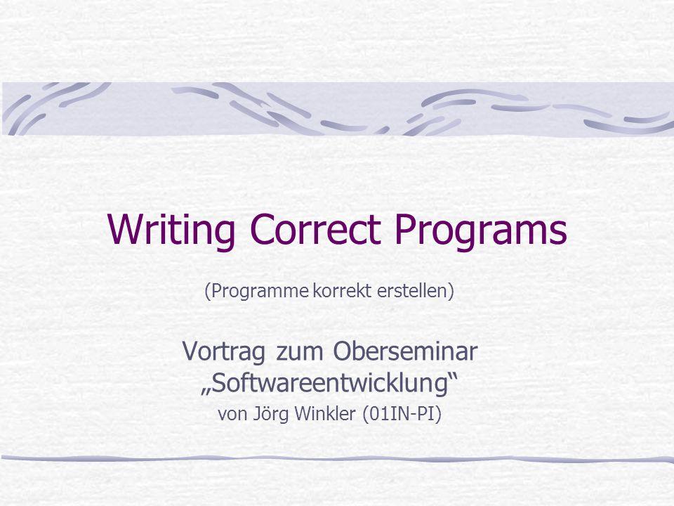 Writing Correct Programs (Programme korrekt erstellen) Vortrag zum Oberseminar Softwareentwicklung von Jörg Winkler (01IN-PI)
