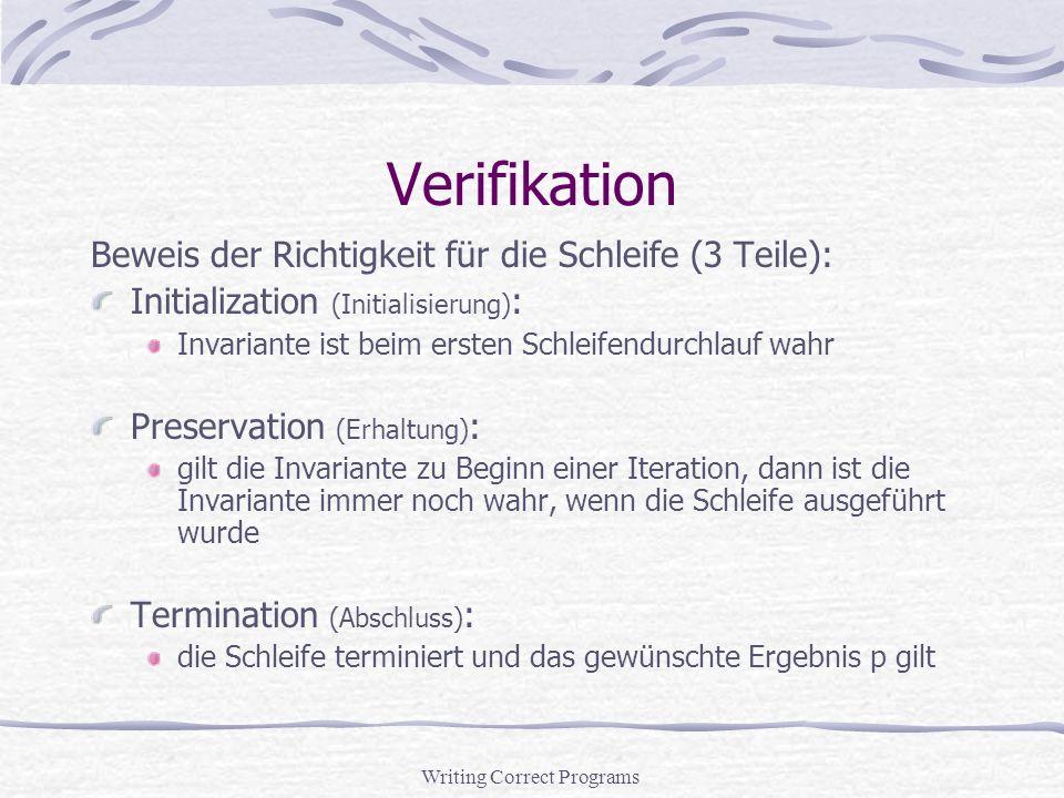 Writing Correct Programs Verifikation Beweis der Richtigkeit für die Schleife (3 Teile): Initialization (Initialisierung) : Invariante ist beim ersten Schleifendurchlauf wahr Preservation (Erhaltung) : gilt die Invariante zu Beginn einer Iteration, dann ist die Invariante immer noch wahr, wenn die Schleife ausgeführt wurde Termination (Abschluss) : die Schleife terminiert und das gewünschte Ergebnis p gilt