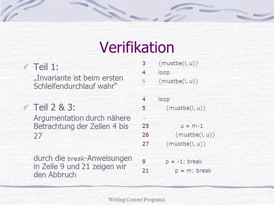 Writing Correct Programs Verifikation Teil 1: Invariante ist beim ersten Schleifendurchlauf wahr Teil 2 & 3: Argumentation durch nähere Betrachtung der Zeilen 4 bis 27 durch die break -Anweisungen in Zeile 9 und 21 zeigen wir den Abbruch 3{mustbe(l, u)} 4loop 5 {mustbe(l, u)} 4loop 5 {mustbe(l, u)} … 25 u = m-1 26 {mustbe(l, u)} 27 {mustbe(l, u)} 9 p = -1; break 21 p = m; break