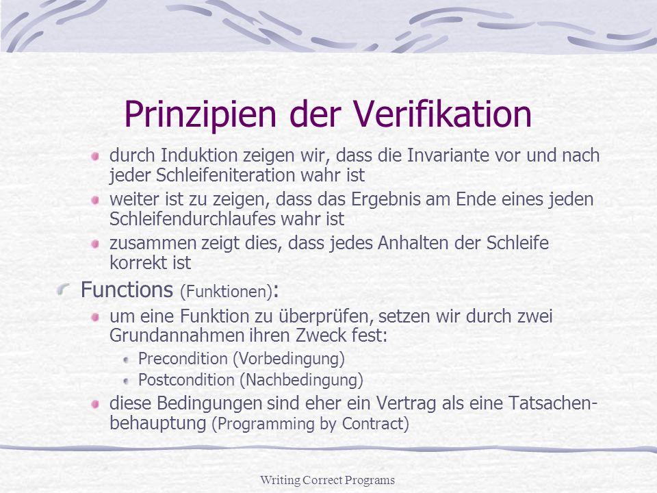 Writing Correct Programs Prinzipien der Verifikation durch Induktion zeigen wir, dass die Invariante vor und nach jeder Schleifeniteration wahr ist weiter ist zu zeigen, dass das Ergebnis am Ende eines jeden Schleifendurchlaufes wahr ist zusammen zeigt dies, dass jedes Anhalten der Schleife korrekt ist Functions (Funktionen) : um eine Funktion zu überprüfen, setzen wir durch zwei Grundannahmen ihren Zweck fest: Precondition (Vorbedingung) Postcondition (Nachbedingung) diese Bedingungen sind eher ein Vertrag als eine Tatsachen- behauptung (Programming by Contract)