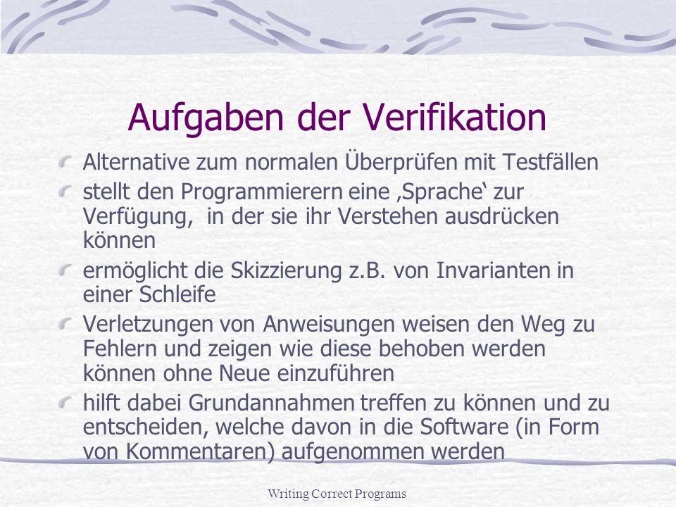 Writing Correct Programs Aufgaben der Verifikation Alternative zum normalen Überprüfen mit Testfällen stellt den Programmierern eine Sprache zur Verfügung, in der sie ihr Verstehen ausdrücken können ermöglicht die Skizzierung z.B.