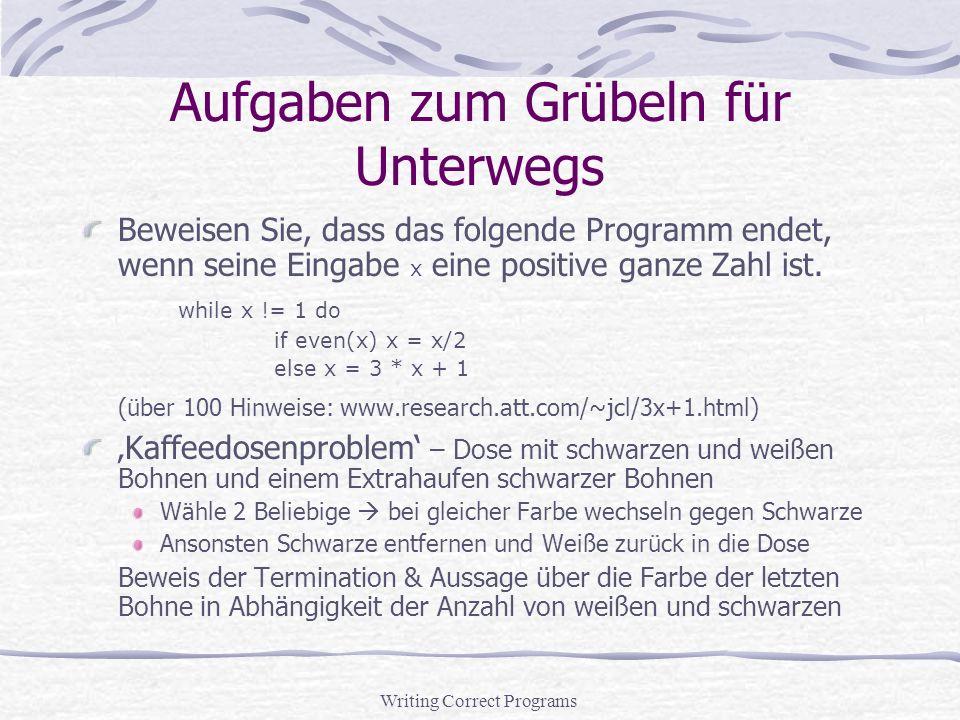 Writing Correct Programs Aufgaben zum Grübeln für Unterwegs Beweisen Sie, dass das folgende Programm endet, wenn seine Eingabe x eine positive ganze Zahl ist.