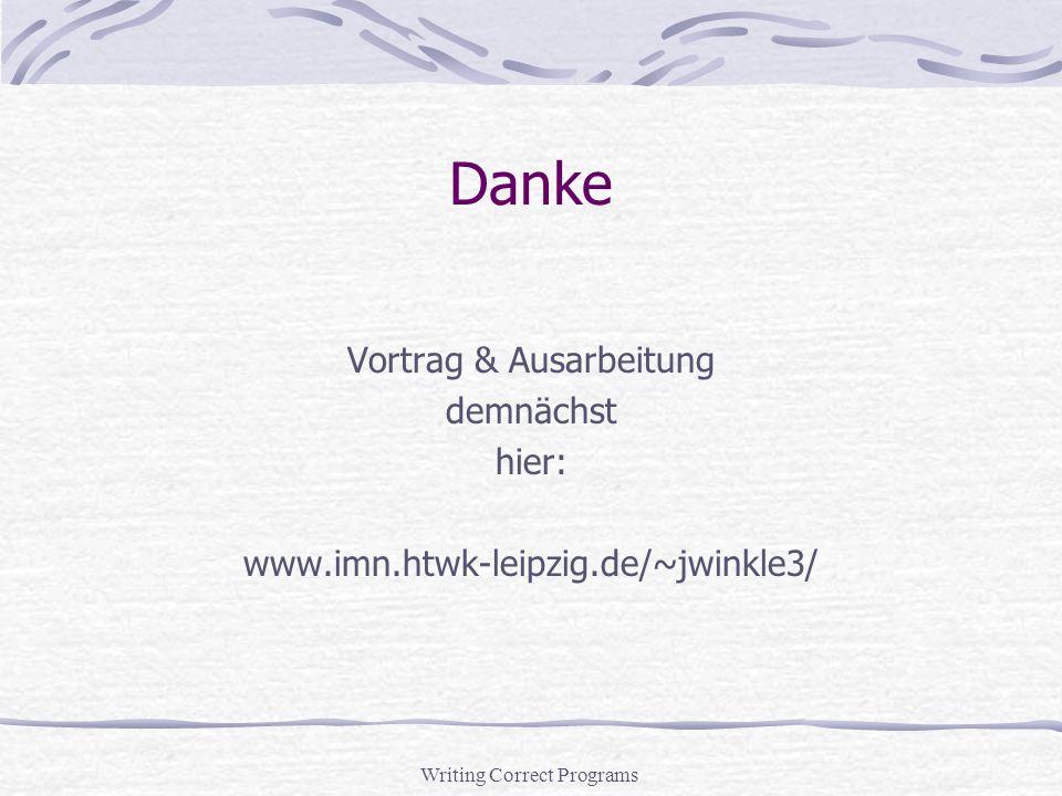 Writing Correct Programs Danke Vortrag & Ausarbeitung demnächst hier: www.imn.htwk-leipzig.de/~jwinkle3/