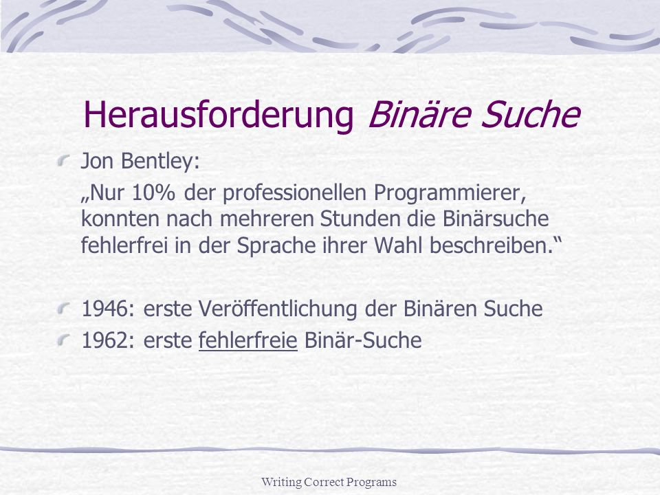 Writing Correct Programs Herausforderung Binäre Suche Jon Bentley: Nur 10% der professionellen Programmierer, konnten nach mehreren Stunden die Binärsuche fehlerfrei in der Sprache ihrer Wahl beschreiben.