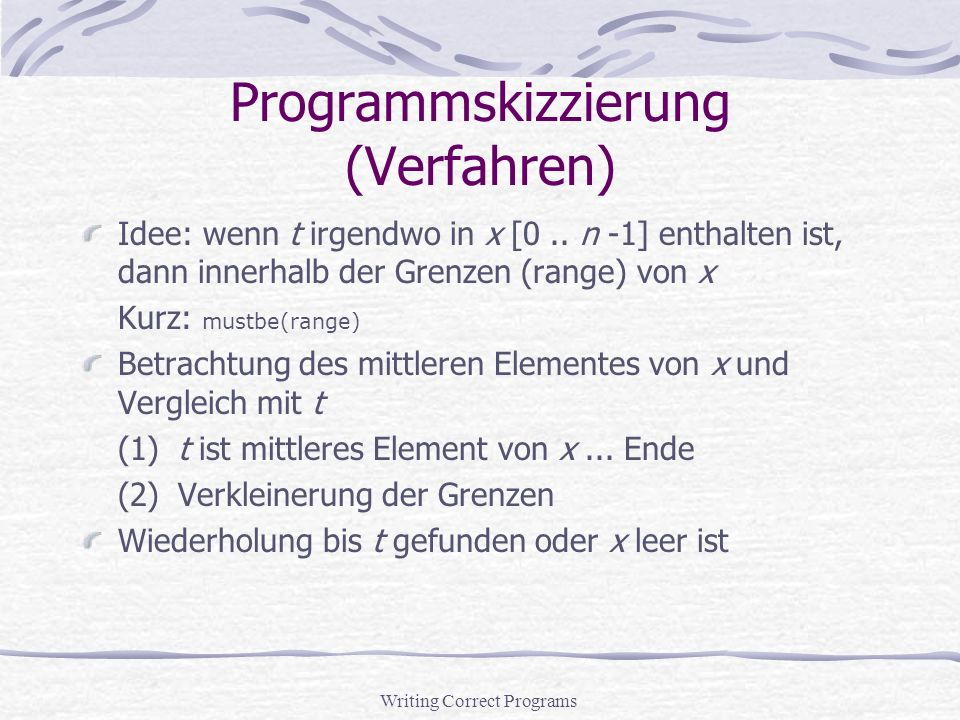 Writing Correct Programs Programmskizzierung (Pseudocode) 1initialize range to 0..n-1 2loop 3{invariant: mustbe(range)} 4if range is empty, 5break and report that t is not in the array 6compute m, the middle of the range 7use m as probe to shrink the range 8if t is found during the shrinking process, 9break and report its position 10 11 12
