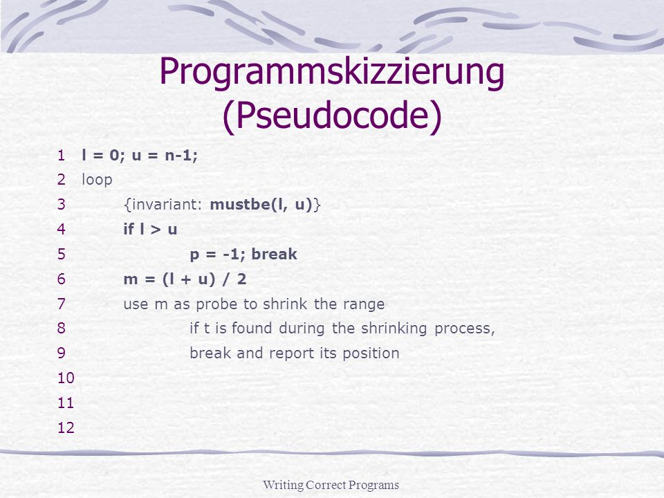 Writing Correct Programs Programmskizzierung (Pseudocode) 1l = 0; u = n-1; 2loop 3{invariant: mustbe(l, u)} 4if l > u 5p = -1; break 6m = (l + u) / 2 7use m as probe to shrink the range 8if t is found during the shrinking process, 9break and report its position 10 11 12