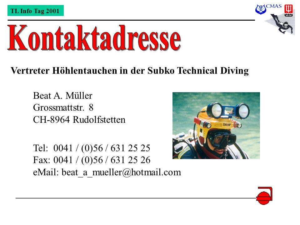 TL Info Tag 2001 Vertreter Höhlentauchen in der Subko Technical Diving Beat A. Müller Grossmattstr. 8 CH-8964 Rudolfstetten Tel: 0041 / (0)56 / 631 25