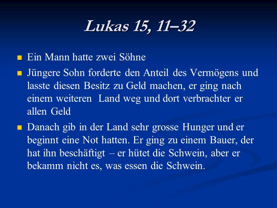 Lukas 15, 11–32 Ein Mann hatte zwei Söhne Jüngere Sohn forderte den Anteil des Vermögens und lasste diesen Besitz zu Geld machen, er ging nach einem w