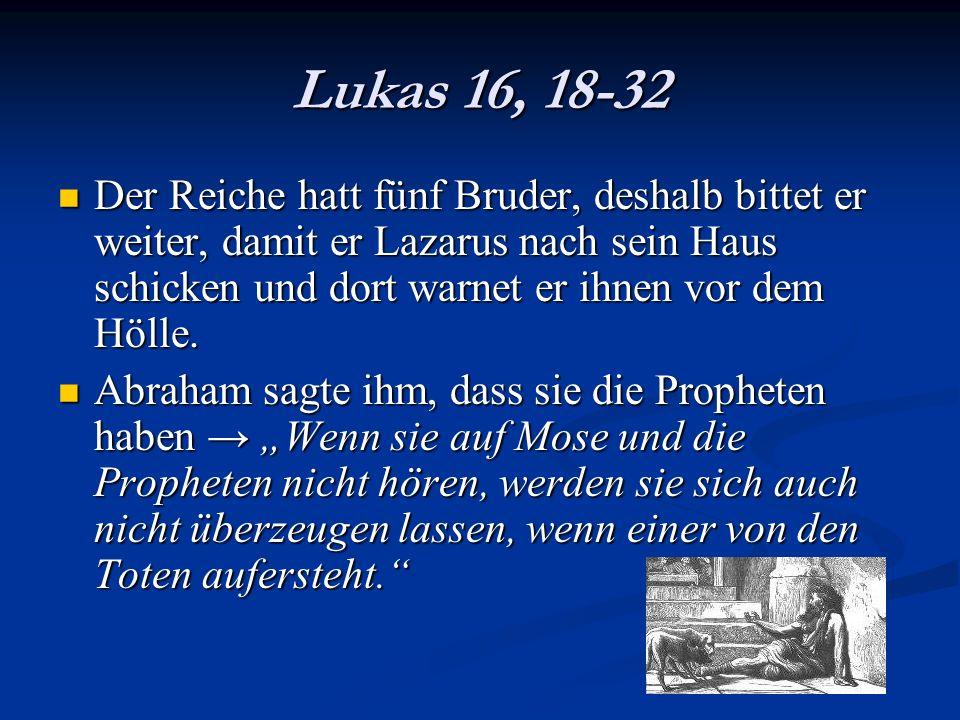 Lukas 16, 18-32 Der Reiche hatt fünf Bruder, deshalb bittet er weiter, damit er Lazarus nach sein Haus schicken und dort warnet er ihnen vor dem Hölle