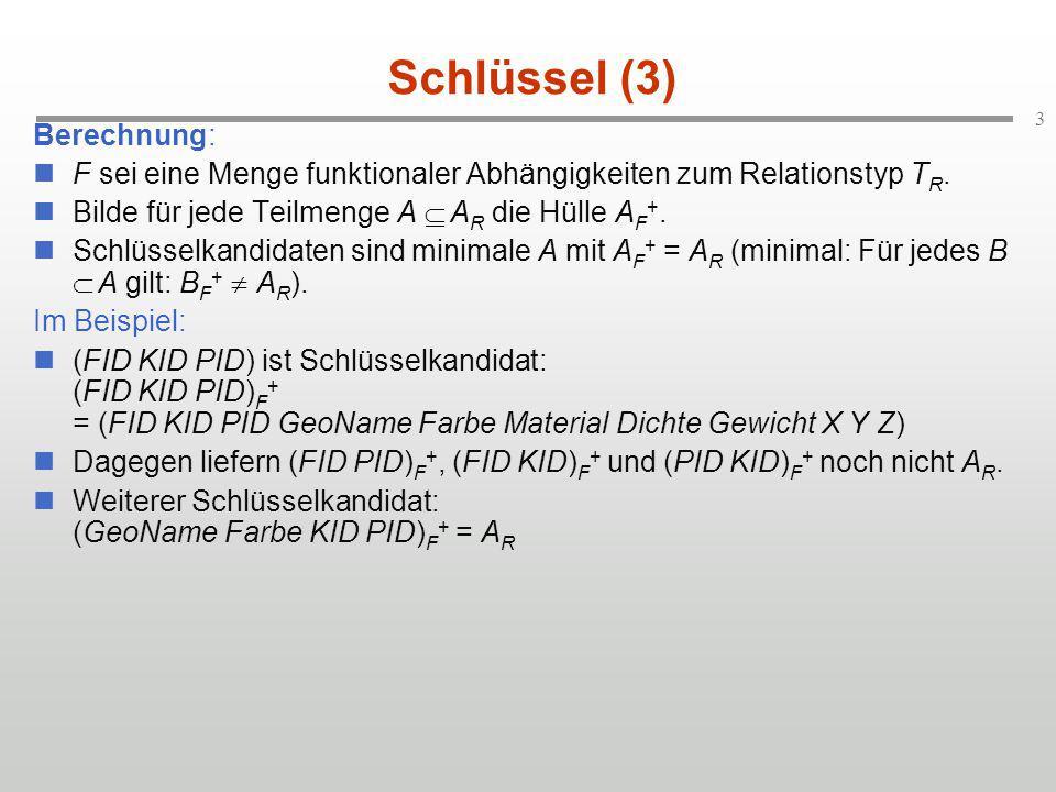 3 Schlüssel (3) Berechnung: F sei eine Menge funktionaler Abhängigkeiten zum Relationstyp T R. Bilde für jede Teilmenge A A R die Hülle A F +. Schlüss