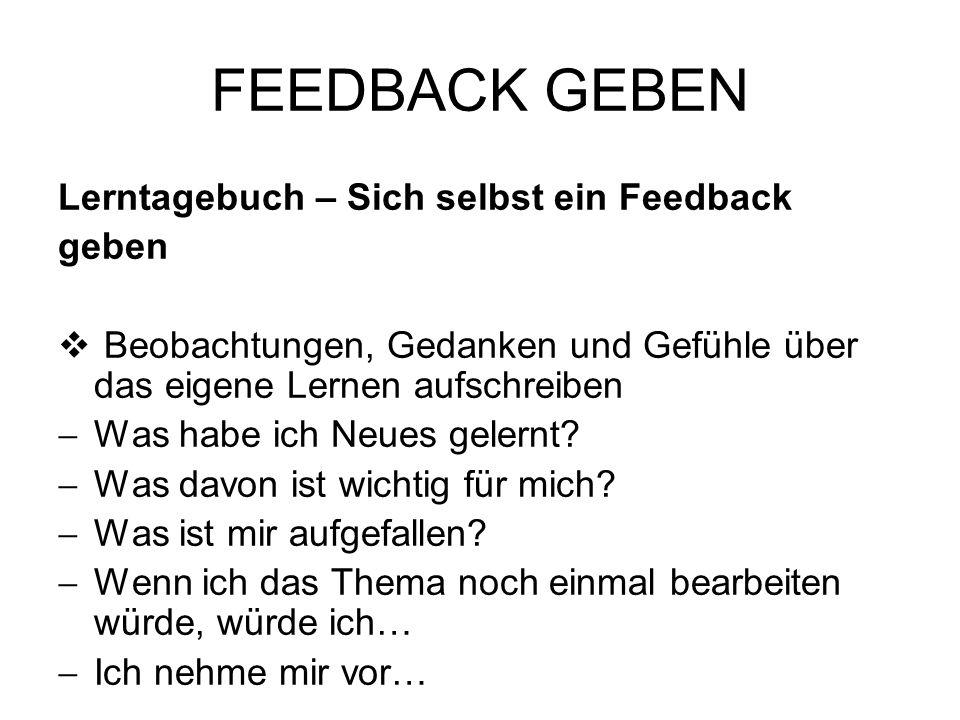 FEEDBACK GEBEN Lerntagebuch – Sich selbst ein Feedback geben Beobachtungen, Gedanken und Gefühle über das eigene Lernen aufschreiben Was habe ich Neue