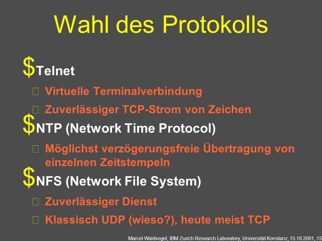 Marcel Waldvogel, IBM Zurich Research Laboratory, Universität Konstanz, 15.10.2001, 15 Wahl des Protokolls Telnet Virtuelle Terminalverbindung Zuverlässiger TCP-Strom von Zeichen NTP (Network Time Protocol) Möglichst verzögerungsfreie Übertragung von einzelnen Zeitstempeln NFS (Network File System) Zuverlässiger Dienst Klassisch UDP (wieso ), heute meist TCP