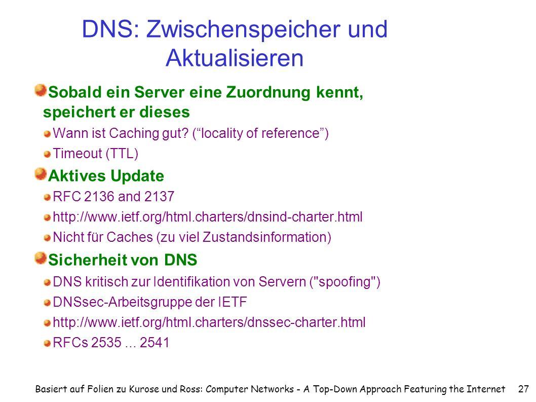 Basiert auf Folien zu Kurose und Ross: Computer Networks - A Top-Down Approach Featuring the Internet 27 DNS: Zwischenspeicher und Aktualisieren Sobald ein Server eine Zuordnung kennt, speichert er dieses Wann ist Caching gut.