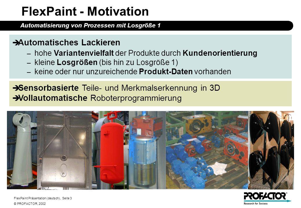 FlexPaint Präsentation (deutsch), Seite 4 © PROFACTOR, 2002 FlexPaint - Ziele Automatisierung von Prozessen mit Losgröße 1 Technische/wissenschaftliche Ziele – 3D CAD-Daten sind nicht oder nur teilweise vorhanden inverser Ansatz – Lackierprozess ist abhängig von Geometrie (menschliche Erfahrung!) Extraktion prozess-relevanter Merkmale Generierung kollisionsfreier, ausführbarer Roboterprogramme die den Qualitätsansprüchen genügen Wirtschaftliche Ziele – Reduktion des Programmieraufwands um 75% – Reduktion manueller Lackierung um 90%