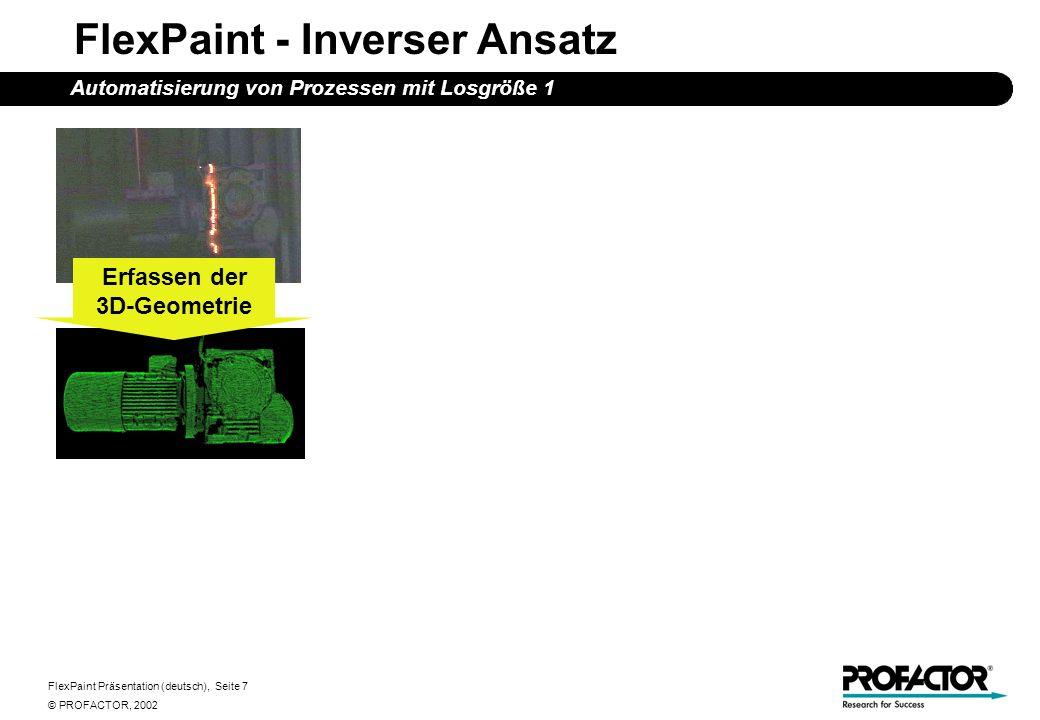 FlexPaint Präsentation (deutsch), Seite 7 © PROFACTOR, 2002 FlexPaint - Inverser Ansatz Automatisierung von Prozessen mit Losgröße 1 Erfassen der 3D-Geometrie